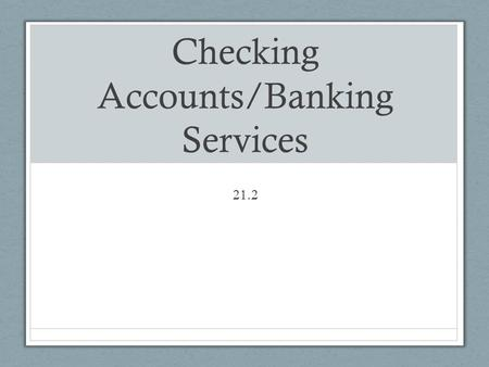 Checking Accounts/Banking Services 21.2. Checking Accounts Used for regular spending money and to pay bills Write checks or use debit card to spend from.