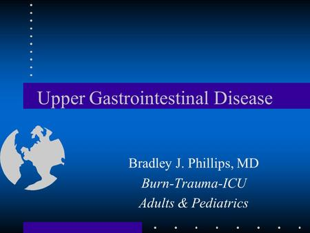 Upper Gastrointestinal Disease Bradley J. Phillips, MD Burn-Trauma-ICU Adults & Pediatrics.