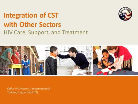 Office of Overseas Programming & Training Support (OPATS) Integration of CST with Other Sectors HIV Care, Support, and Treatment.