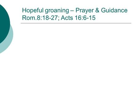 Hopeful groaning – Prayer & Guidance Rom.8:18-27; Acts 16:6-15.