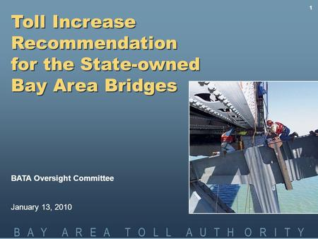 B A Y A R E A T O L L A U T H O R I T Y 1 Toll Increase Recommendation for the State-owned Bay Area Bridges BATA Oversight Committee January 13, 2010.