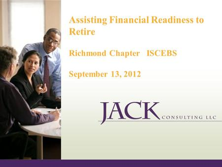 Assisting Financial Readiness to Retire Richmond Chapter ISCEBS September 13, 2012.