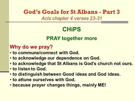 God's Goals for St Albans - Part 3 Acts chapter 4 verses 23-31 CHiPS PRAY together more Why do we pray? to commune/connect with God. to acknowledge our.