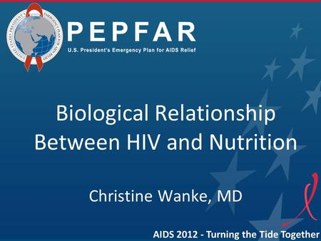 Biological Relationship Between HIV and Nutrition Christine Wanke, MD AIDS 2012 - Turning the Tide Together.