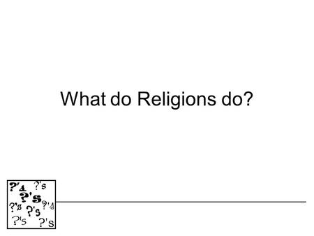 What do Religions do? WHAT DO RELIGIONS DO? 1.Religions can help explain the origin of life 2.They can help provide meaning to human existence.