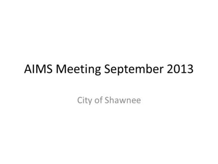 AIMS Meeting September 2013 City of Shawnee. Agenda 1.ArcGIS 10.2 2.ArcReader Apps 3.Assest Management/Permitting software 4.Street Sign Inventory 5.Park.