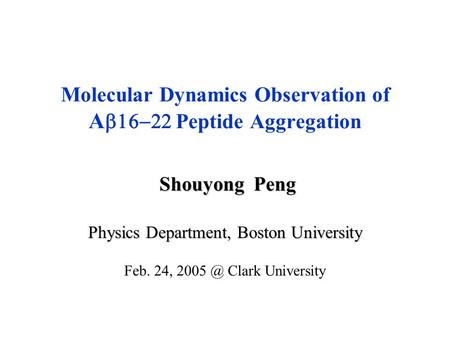 Shouyong Peng Shouyong Peng Physics Department, Boston University Feb. 24, Clark University Molecular Dynamics Observation of A  Peptide Aggregation.