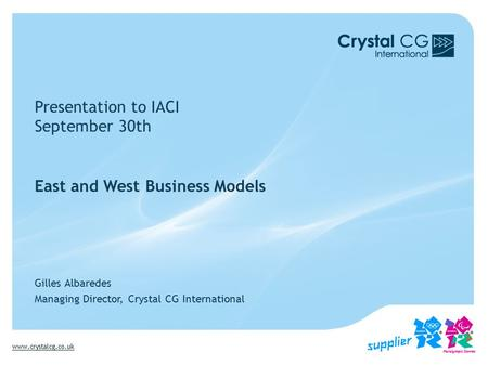 Www.crystalcg.co.uk Presentation to IACI September 30th East and West Business Models Gilles Albaredes Managing Director, Crystal CG International.