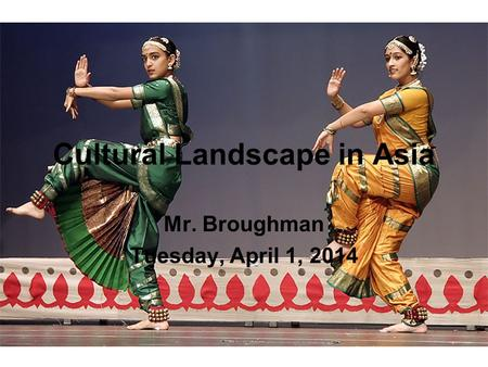 Cultural Landscape in Asia Mr. Broughman Tuesday, April 1, 2014.