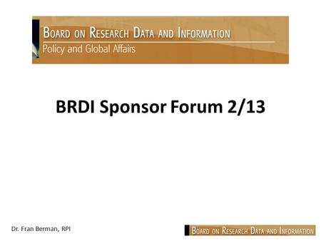 Dr. Fran Berman, RPI BRDI Sponsor Forum 2/13. Dr. Fran Berman, RPI Focus: Discussion of planned BRDI activities and key interests of sponsors Improving.