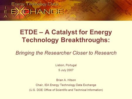 ETDE – A Catalyst for Energy Technology Breakthroughs: Bringing the Researcher Closer to Research Lisbon, Portugal 5 July 2007 Brian A. Hitson Chair, IEA.