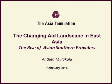 The Changing Aid Landscape in East Asia The Rise of Asian Southern Providers Anthea Mulakala February 2014.