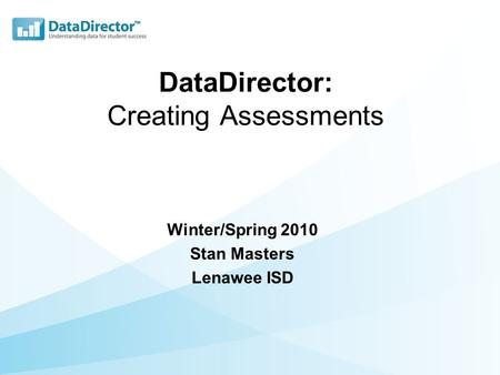 DataDirector: Creating Assessments Winter/Spring 2010 Stan Masters Lenawee ISD.