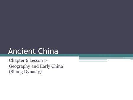 Ancient China Chapter 6 Lesson 1- Geography and Early China (Shang Dynasty)