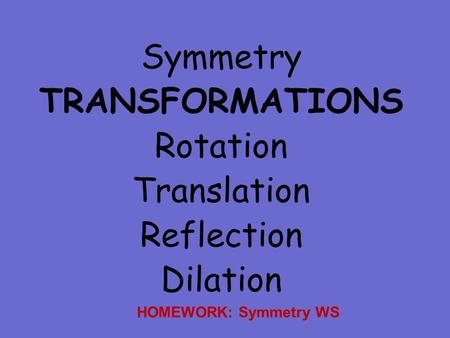 Symmetry TRANSFORMATIONS Rotation Translation Reflection Dilation HOMEWORK: Symmetry WS.
