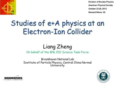 Studies of e+A physics at an Electron-Ion Collider Liang Zheng On behalf of the BNL EIC Science Task Force Brookhaven National Lab Institute of Particle.