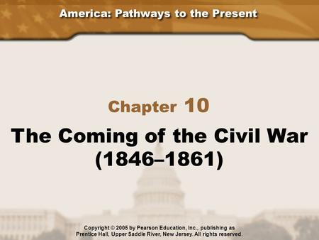 America: Pathways to the Present Chapter 10 The Coming of the Civil War (1846–1861) Copyright © 2005 by Pearson Education, Inc., publishing as Prentice.