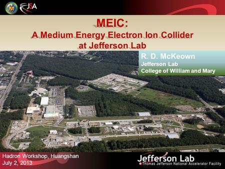 MEIC: A Medium Energy Electron Ion Collider at Jefferson Lab Hadron Workshop, Huangshan July 2, 2013 R. D. McKeown Jefferson Lab College of William and.