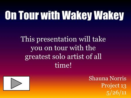 On Tour with Wakey Wakey This presentation will take you on tour with the greatest solo artist of all time! Shauna Norris Project 13 5/26/11.