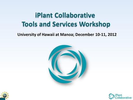 IPlant Collaborative Tools and Services Workshop iPlant Collaborative Tools and Services Workshop University of Hawaii at Manoa; December 10-11, 2012.