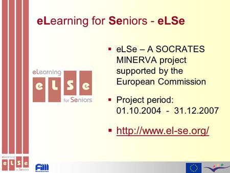 ELearning for Seniors - eLSe  eLSe – A SOCRATES MINERVA project supported by the European Commission  Project period: 01.10.2004 - 31.12.2007 