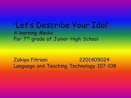 """ Let's Describe Your Idol "" A learning Media For 7 th grade of Junior High School Zakiya Fitriani2201409024 Language and Teaching Technology 107-108."