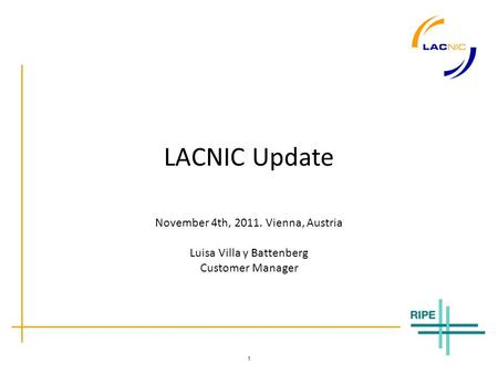 1 LACNIC Update November 4th, 2011. Vienna, Austria Luisa Villa y Battenberg Customer Manager.