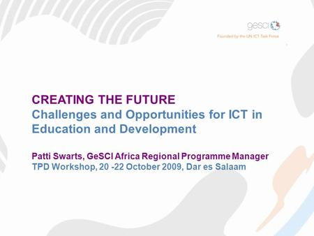 CREATING THE FUTURE Challenges and Opportunities for ICT in Education and Development Patti Swarts, GeSCI Africa Regional Programme Manager TPD Workshop,