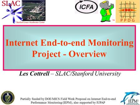 1 Internet End-to-end Monitoring Project - Overview Les Cottrell – SLAC/Stanford University Partially funded by DOE/MICS Field Work Proposal on Internet.
