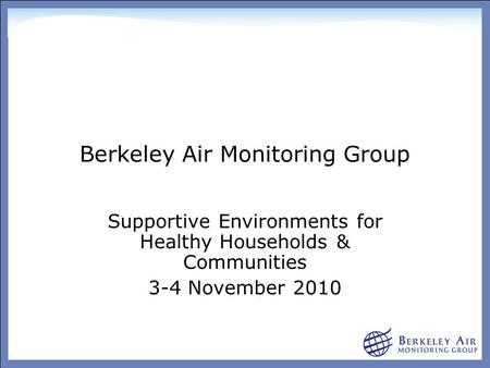 Berkeley Air Monitoring Group Supportive Environments for Healthy Households & Communities 3-4 November 2010.