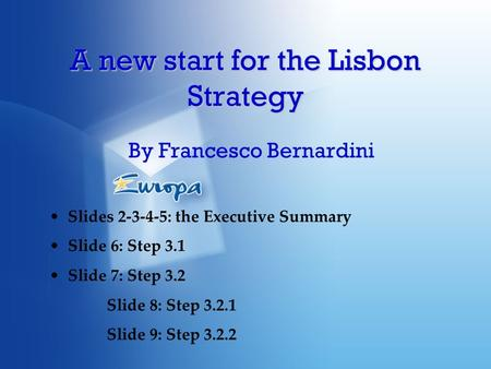 A new start for the Lisbon Strategy By Francesco Bernardini Slides 2-3-4-5: the Executive Summary Slide 6: Step 3.1 Slide 7: Step 3.2 Slide 8: Step 3.2.1.