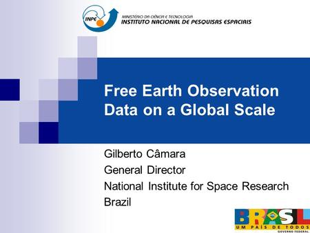 Free Earth Observation Data on a Global Scale Gilberto Câmara General Director National Institute for Space Research Brazil.