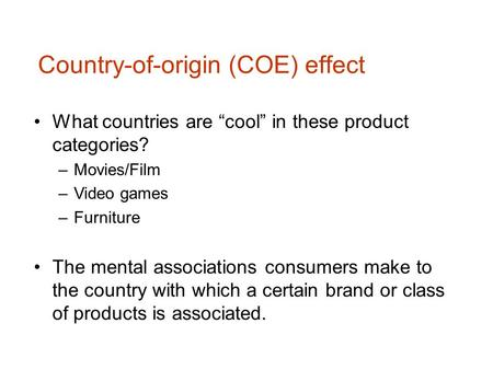 "Country-of-origin (COE) effect What countries are ""cool"" in these product categories? –Movies/Film –Video games –Furniture The mental associations consumers."