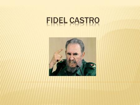  Prime Minister of Cuba 1959-1976  President of Cuba 1976-2008  First Secretary of the Communist Party of Cuba 1961-2011  Was a Marxist-Leninist 