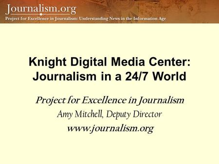 Knight Digital Media Center: Journalism in a 24/7 World Project for Excellence in Journalism Amy Mitchell, Deputy Director www.journalism.org.