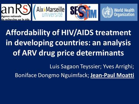 Affordability of HIV/AIDS treatment in developing countries: an analysis of ARV drug price determinants Luis Sagaon Teyssier; Yves Arrighi; Boniface Dongmo.