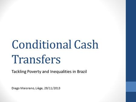 Conditional Cash Transfers Tackling Poverty and Inequalities in Brazil Diego Maiorano, Liège, 29/11/2013.
