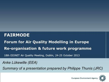 FAIRMODE Forum for Air Quality Modelling in Europe Re-organisation & future work programme 18th EIONET Air Quality Meeting, Dublin, 24-25 October 2013.