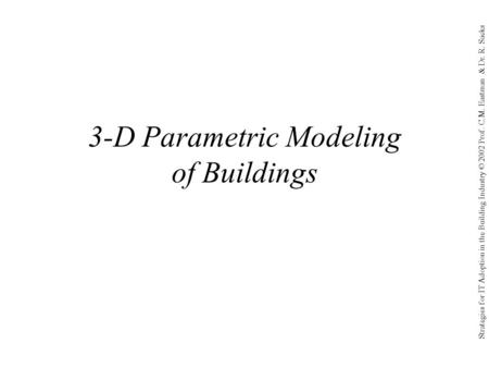 Strategies for IT Adoption in the Building Industry © 2002 Prof. C.M. Eastman & Dr. R. Sacks 3-D Parametric Modeling of Buildings.
