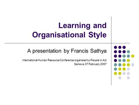 Learning and Organisational Style A presentation by Francis Sathya International Human Resource Conference organised by People in Aid Geneva, 07 February.