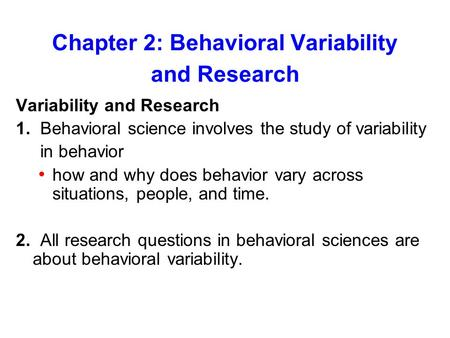 Chapter 2: Behavioral Variability and Research Variability and Research 1. Behavioral science involves the study of variability in behavior how and why.