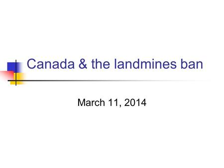 Canada & the landmines ban March 11, 2014. Overview The Ottawa Process: context and process Ten years later Establishing a legacy.