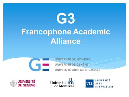 G3 Francophone Academic Alliance. Founding of G3 alliance  Created in September 2012 in Brussels.  Three founding members:  Université de Genève 