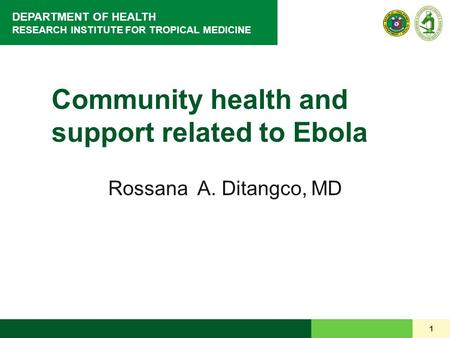DEPARTMENT OF HEALTH RESEARCH INSTITUTE FOR TROPICAL MEDICINE 1 Community health and support related to Ebola Rossana A. Ditangco, MD.