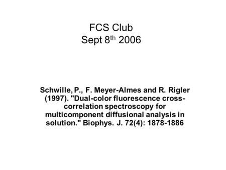 FCS Club Sept 8 th 2006 Schwille, P., F. Meyer-Almes and R. Rigler (1997). Dual-color fluorescence cross- correlation spectroscopy for multicomponent.