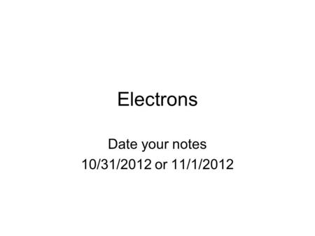Electrons Date your notes 10/31/2012 or 11/1/2012.