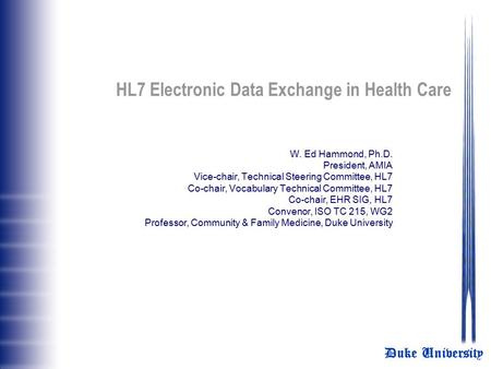 Duke University HL7 Electronic Data Exchange in Health Care W. Ed Hammond, Ph.D. President, AMIA Vice-chair, Technical Steering Committee, HL7 Co-chair,