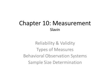 Chapter 10: Measurement Slavin Reliability & Validity Types of Measures Behavioral Observation Systems Sample Size Determination.