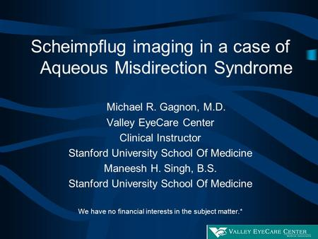 Scheimpflug imaging in a case of Aqueous Misdirection Syndrome Michael R. Gagnon, M.D. Valley EyeCare Center Clinical Instructor Stanford University School.