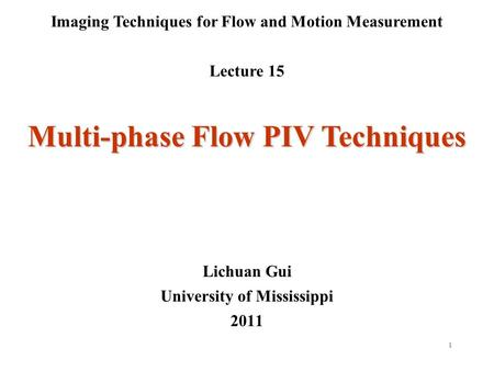 1 Imaging Techniques for Flow and Motion Measurement Lecture 15 Lichuan Gui University of Mississippi 2011 Multi-phase Flow PIV Techniques.